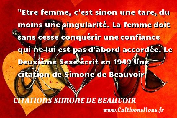 Citations Simone de Beauvoir - Citation confiance - Etre femme, c est sinon une tare,du moins une singularité. La femmedoit sans cesse conquérir uneconfiance qui ne lui est pasd abord accordée.  Le Deuxième Sexe écrit en 1949  Une  citation  de Simone de Beauvoir CITATIONS SIMONE DE BEAUVOIR