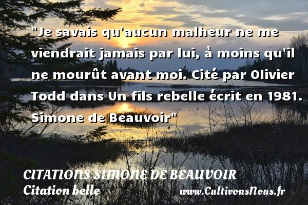 Citations Simone de Beauvoir - Citation belle - Je savais qu aucun malheur ne me viendrait jamais par lui, à moins qu il ne mourût avant moi.  Cité par Olivier Todd dans Un fils rebelle écrit en 1981. Simone de Beauvoir   Une citation sur belle CITATIONS SIMONE DE BEAUVOIR