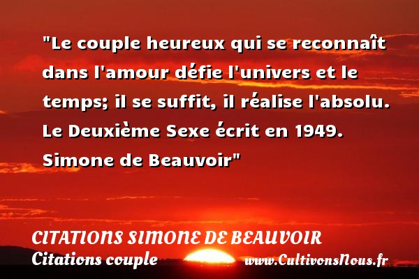 Le couple heureux qui se reconnaît dans l amour défie l univers et le temps; il se suffit, il réalise l absolu.  Le Deuxième Sexe écrit en 1949. Simone de Beauvoir   Une citation sur le couple CITATIONS SIMONE DE BEAUVOIR - Citations couple