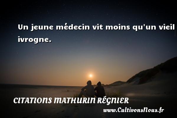 Un jeune médecin vit moins qu un vieil ivrogne. Une citation de Mathurin Régnier CITATIONS MATHURIN RÉGNIER - Citations Mathurin Régnier