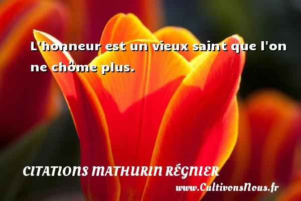 Citations Mathurin Régnier - L honneur est un vieux saint que l on ne chôme plus. Une citation de Mathurin Régnier CITATIONS MATHURIN RÉGNIER