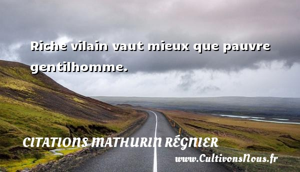 Citations Mathurin Régnier - Riche vilain vaut mieux que pauvre gentilhomme. Une citation de Mathurin Régnier CITATIONS MATHURIN RÉGNIER