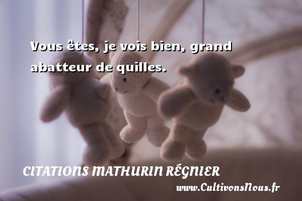 Vous êtes, je vois bien, grand abatteur de quilles. Une citation de Mathurin Régnier CITATIONS MATHURIN RÉGNIER - Citations Mathurin Régnier