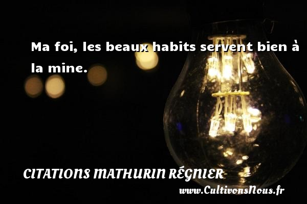 Citations Mathurin Régnier - Ma foi, les beaux habits servent bien à la mine. Une citation de Mathurin Régnier CITATIONS MATHURIN RÉGNIER