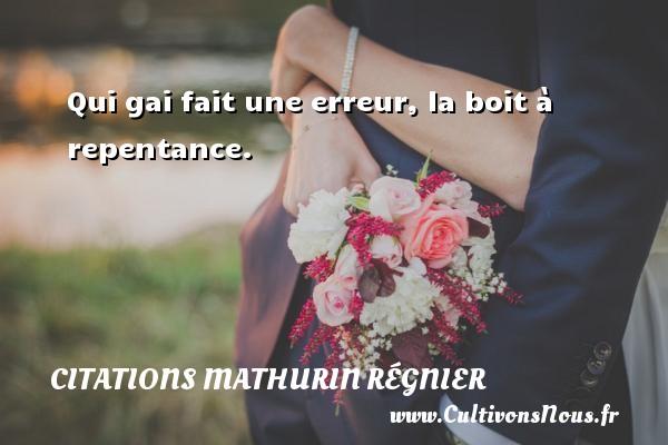 Qui gai fait une erreur, la boit à repentance. Une citation de Mathurin Régnier CITATIONS MATHURIN RÉGNIER - Citations Mathurin Régnier