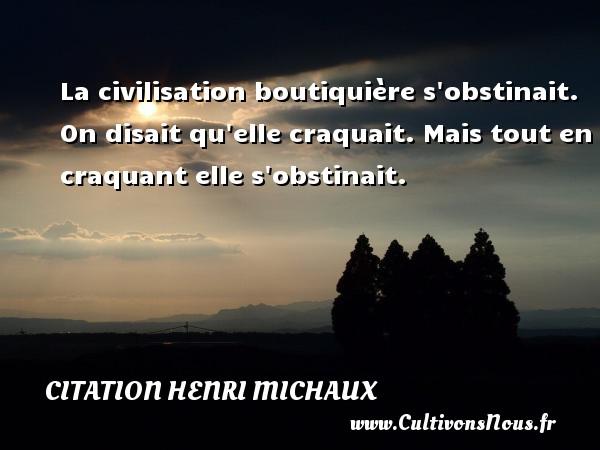 Citation Henri Michaux - La civilisation boutiquière s obstinait. On disait qu elle craquait. Mais tout en craquant elle s obstinait. Une citation de Henri Michaux CITATION HENRI MICHAUX
