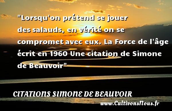 Citations Simone de Beauvoir - Citation jouer - Lorsqu on prétend se jouer dessalauds, en vérité on se comprometavec eux.  La Force de l âge écrit en 1960  Une  citation  de Simone de Beauvoir CITATIONS SIMONE DE BEAUVOIR