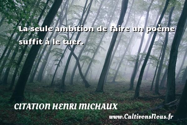Citation Henri Michaux - La seule ambition de faire un poème suffit à le tuer. Une citation de Henri Michaux CITATION HENRI MICHAUX
