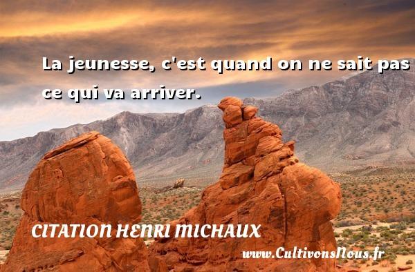 Citation Henri Michaux - La jeunesse, c est quand on ne sait pas ce qui va arriver. Une citation de Henri Michaux CITATION HENRI MICHAUX