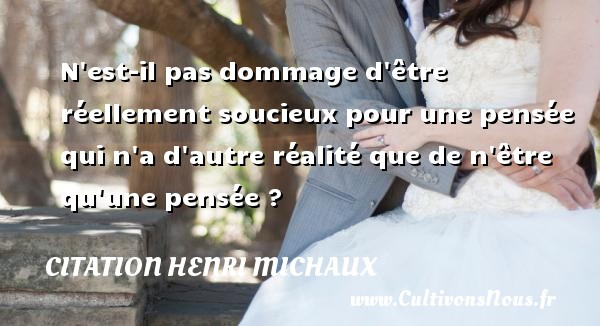 Citation Henri Michaux - N est-il pas dommage d être réellement soucieux pour une pensée qui n a d autre réalité que de n être qu une pensée ? Une citation de Henri Michaux CITATION HENRI MICHAUX