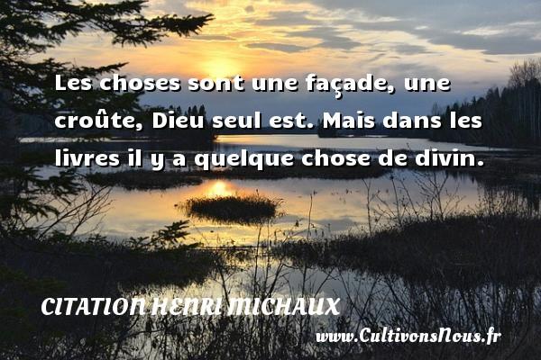 Citation Henri Michaux - Les choses sont une façade, une croûte, Dieu seul est. Mais dans les livres il y a quelque chose de divin. Une citation de Henri Michaux CITATION HENRI MICHAUX