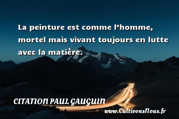 La peinture est comme l'homme, mortel mais vivant toujours en lutte avec la matière.   Une citation de Paul Gauguin CITATION PAUL GAUGUIN - Citation peinture