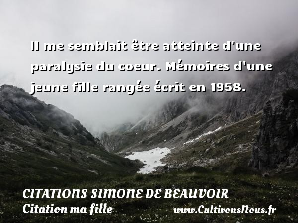 Il me semblait être atteinte d une paralysie du coeur.  Mémoires d une jeune fille rangée écrit en 1958.   Une citation de Simone de Beauvoir CITATIONS SIMONE DE BEAUVOIR - Citation ma fille