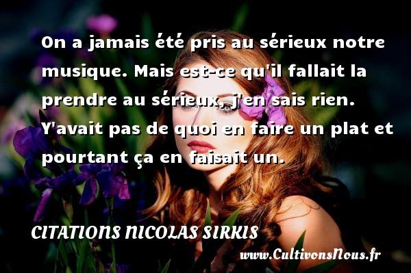 Citations - Citations Nicolas Sirkis - On a jamais été pris au sérieux notre musique. Mais est-ce qu il fallait la prendre au sérieux, j en sais rien. Y avait pas de quoi en faire un plat et pourtant ça en faisait un.   Une citation de Nicolas Sirkis CITATIONS NICOLAS SIRKIS