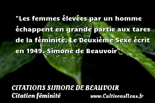 Citations Simone de Beauvoir - Citation féminité - Les femmes élevées par un homme échappent en grande partie aux tares de la féminité.  Le Deuxième Sexe écrit en 1949. Simone de Beauvoir   Une citation sur féminité CITATIONS SIMONE DE BEAUVOIR