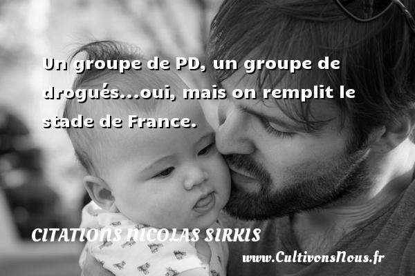 Un groupe de PD, un groupe de drogués...oui, mais on remplit le stade de France.   Une citation deNicolas Sirkis CITATIONS NICOLAS SIRKIS