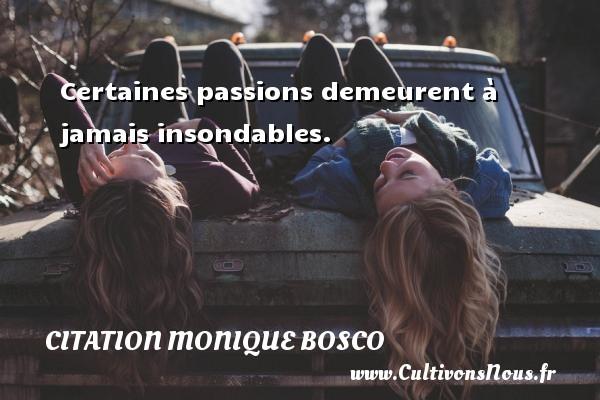 Certaines passions demeurent à jamais insondables. Une citation de Monique Bosco CITATION MONIQUE BOSCO