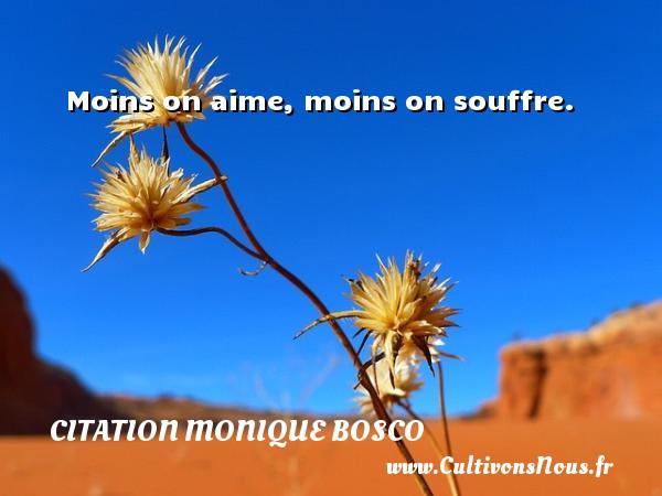 Moins on aime, moins on souffre. Une citation de Monique Bosco CITATION MONIQUE BOSCO