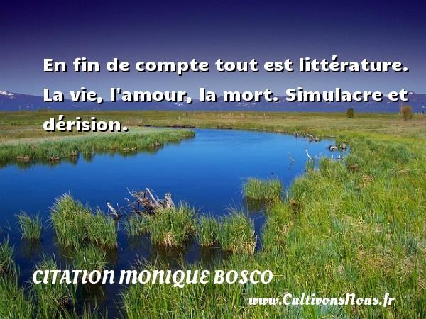 En fin de compte tout est littérature. La vie, l amour, la mort. Simulacre et dérision. Une citation de Monique Bosco CITATION MONIQUE BOSCO