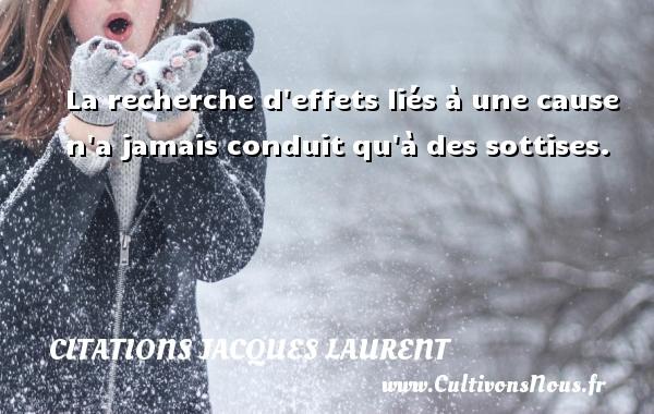 La recherche d effets liés à une cause n a jamais conduit qu à des sottises. Une citation de Jacques Laurent CITATIONS JACQUES LAURENT