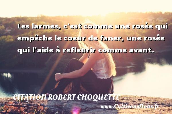 Citation Robert Choquette - Les larmes, c est comme une rosée qui empêche le coeur de faner, une rosée qui l aide à refleurir comme avant. Une citation de Robert Choquette CITATION ROBERT CHOQUETTE