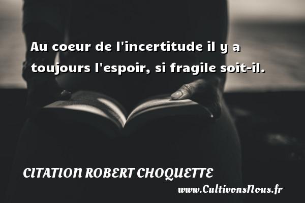 Citation Robert Choquette - Au coeur de l incertitude il y a toujours l espoir, si fragile soit-il. Une citation de Robert Choquette CITATION ROBERT CHOQUETTE