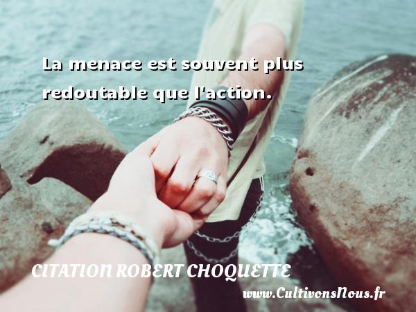 Citation Robert Choquette - La menace est souvent plus redoutable que l action. Une citation de Robert Choquette CITATION ROBERT CHOQUETTE