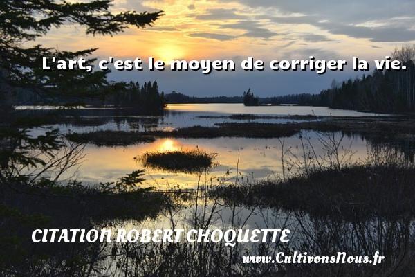 Citation Robert Choquette - L art, c est le moyen de corriger la vie. Une citation de Robert Choquette CITATION ROBERT CHOQUETTE