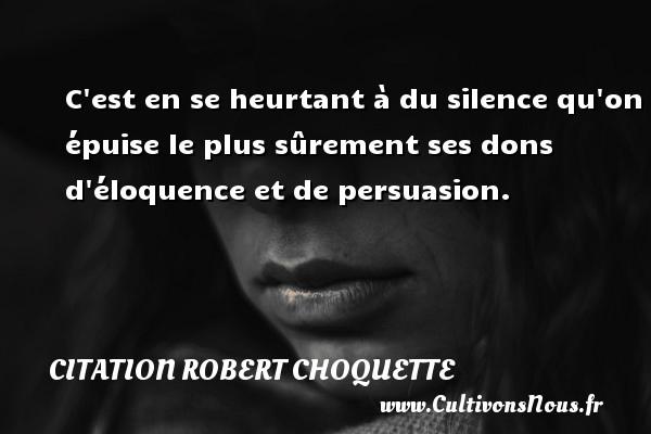 Citation Robert Choquette - C est en se heurtant à du silence qu on épuise le plus sûrement ses dons d éloquence et de persuasion. Une citation de Robert Choquette CITATION ROBERT CHOQUETTE
