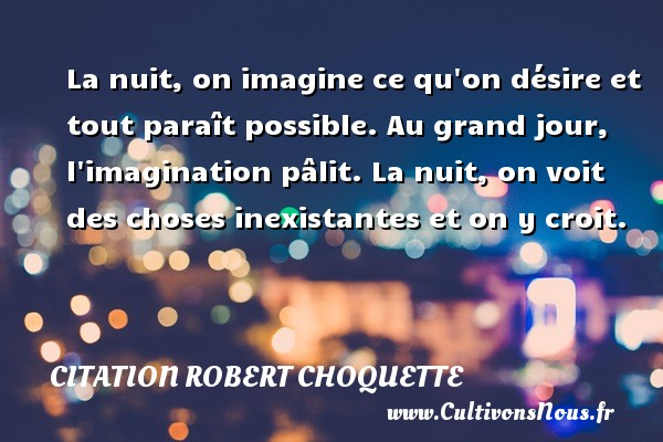 Citation Robert Choquette - Citations désir - La nuit, on imagine ce qu on désire et tout paraît possible. Au grand jour, l imagination pâlit. La nuit, on voit des choses inexistantes et on y croit. Une citation de Robert Choquette CITATION ROBERT CHOQUETTE