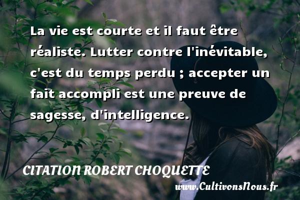Citation Robert Choquette - La vie est courte et il faut être réaliste. Lutter contre l inévitable, c est du temps perdu ; accepter un fait accompli est une preuve de sagesse, d intelligence. Une citation de Robert Choquette CITATION ROBERT CHOQUETTE