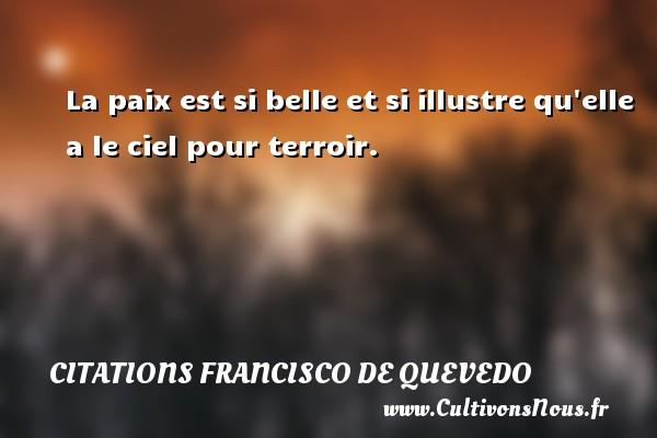 Citations Francisco de Quevedo - La paix est si belle et si illustre qu elle a le ciel pour terroir. Une citation de Francisco de Quevedo CITATIONS FRANCISCO DE QUEVEDO