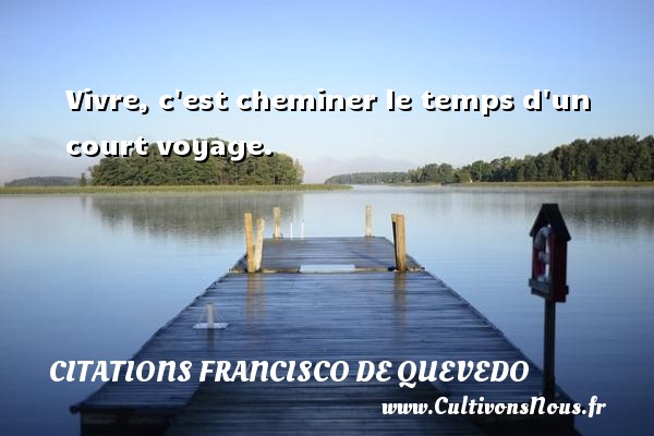Vivre, c est cheminer le temps d un court voyage. Une citation de Francisco de Quevedo CITATIONS FRANCISCO DE QUEVEDO - Citations Francisco de Quevedo - Citation le temps