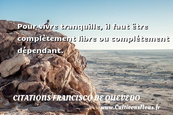 Citations Francisco de Quevedo - Pour vivre tranquille, il faut être complètement libre ou complètement dépendant.  Une citation de Francisco de Quevedo CITATIONS FRANCISCO DE QUEVEDO