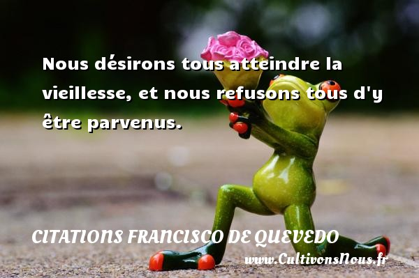 Citations Francisco de Quevedo - Citations désir - Nous désirons tous atteindre la vieillesse, et nous refusons tous d y être parvenus. Une citation de Francisco de Quevedo CITATIONS FRANCISCO DE QUEVEDO