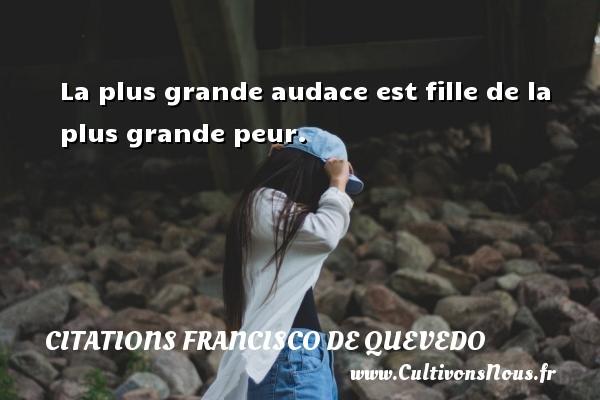 Citations Francisco de Quevedo - La plus grande audace est fille de la plus grande peur. Une citation de Francisco de Quevedo CITATIONS FRANCISCO DE QUEVEDO