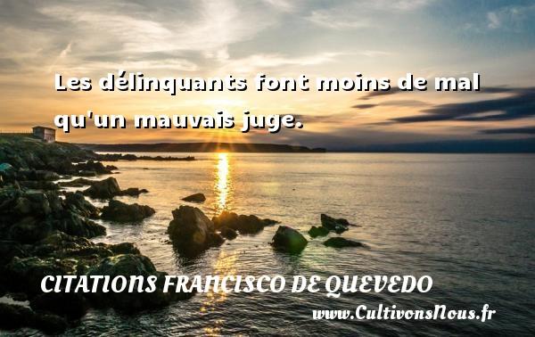 Citations Francisco de Quevedo - Les délinquants font moins de mal qu un mauvais juge. Une citation de Francisco de Quevedo CITATIONS FRANCISCO DE QUEVEDO