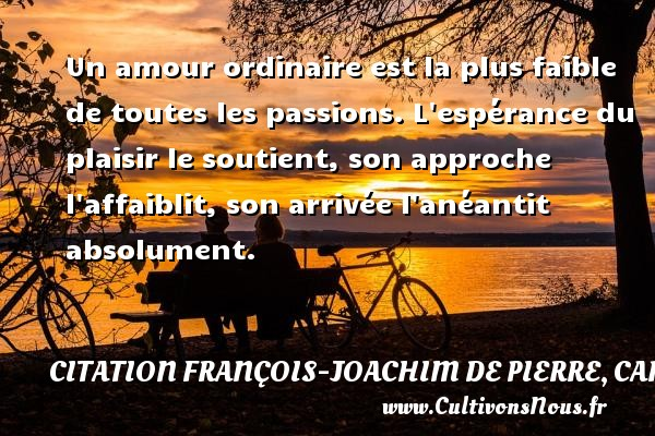Un amour ordinaire est la plus faible de toutes les passions. L espérance du plaisir le soutient, son approche l affaiblit, son arrivée l anéantit absolument. Une citation de Cardinal de Bernis CITATION FRANÇOIS-JOACHIM DE PIERRE, CARDINAL DE BERNIS - Citation François-Joachim de Pierre, Cardinal de Bernis