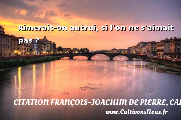 Aimerait-on autrui, si l on ne s aimait pas ? Une citation de Cardinal de Bernis CITATION FRANÇOIS-JOACHIM DE PIERRE, CARDINAL DE BERNIS - Citation François-Joachim de Pierre, Cardinal de Bernis