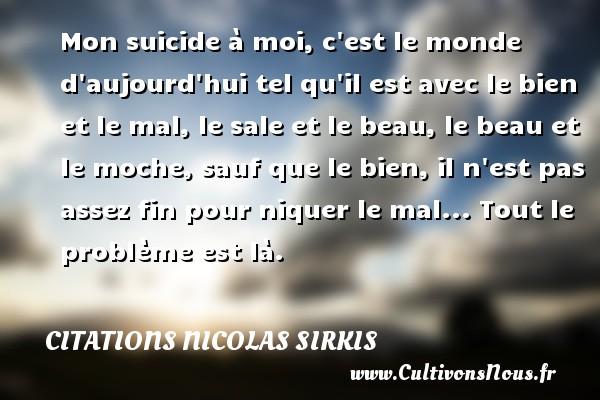 Citations - Citations Nicolas Sirkis - Mon suicide à moi, c est le monde d aujourd hui tel qu il est avec le bien et le mal, le sale et le beau, le beau et le moche, sauf que le bien, il n est pas assez fin pour niquer le mal... Tout le problème est là.   Une citation de Nicola Sirkis CITATIONS NICOLAS SIRKIS