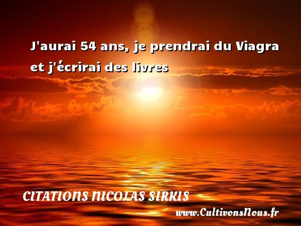 Citations - Citations Nicolas Sirkis - J aurai 54 ans, je prendrai du Viagra et j écrirai des livres   Une citation de Nicola Sirkis CITATIONS NICOLAS SIRKIS