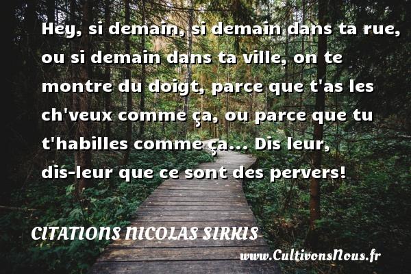 Citations - Citations Nicolas Sirkis - Hey, si demain, si demain dans ta rue, ou si demain dans ta ville, on te montre du doigt, parce que t as les ch veux comme ça, ou parce que tu t habilles comme ça... Dis leur, dis-leur que ce sont des pervers!   Une citation de Nicolas Sirkis CITATIONS NICOLAS SIRKIS