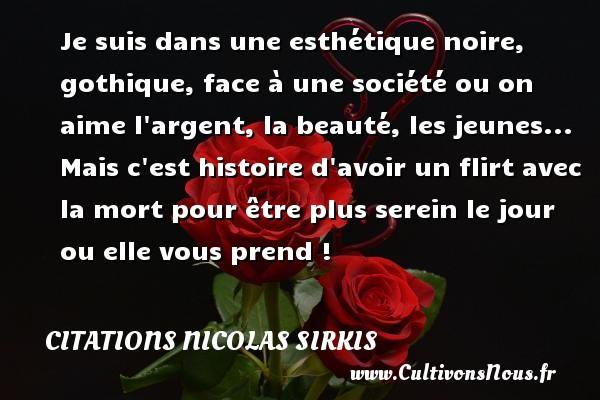Citations - Citations Nicolas Sirkis - Je suis dans une esthétique noire, gothique, face à une société ou on aime l argent, la beauté, les jeunes... Mais c est histoire d avoir un flirt avec la mort pour être plus serein le jour ou elle vous prend !   Une citation de Nicola Sirkis CITATIONS NICOLAS SIRKIS