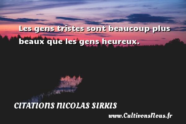 Citations - Citations Nicolas Sirkis - Les gens tristes sont beaucoup plus beaux que les gens heureux.   Une citation de Nicola Sirkis CITATIONS NICOLAS SIRKIS