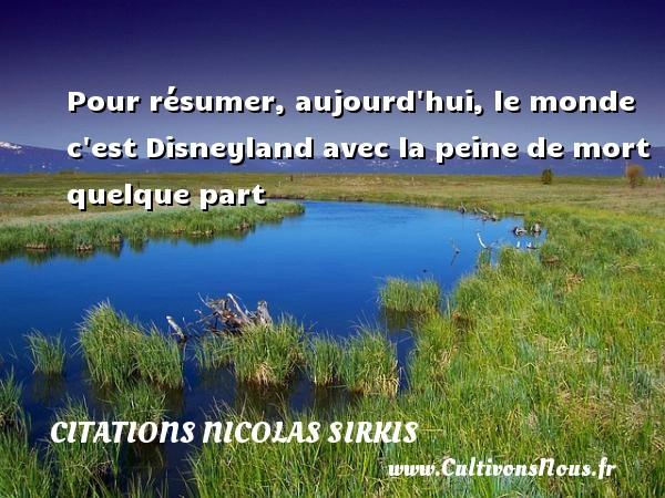 Citations - Citations Nicolas Sirkis - Pour résumer, aujourd hui, le monde c est Disneyland avec la peine de mort quelque part   Une citation de Nicola Sirkis CITATIONS NICOLAS SIRKIS