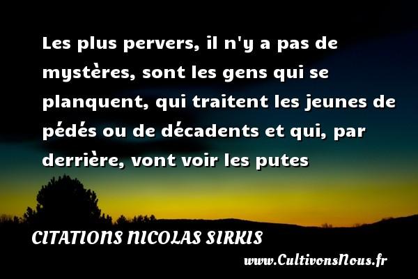 Citations - Citations Nicolas Sirkis - Les plus pervers, il n y a pas de mystères, sont les gens qui se planquent, qui traitent les jeunes de pédés ou de décadents et qui, par derrière, vont voir les putes   Une citation de Nicola Sirkis CITATIONS NICOLAS SIRKIS