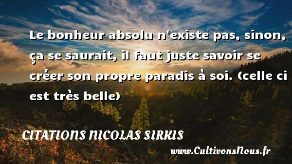 Citations - Citations Nicolas Sirkis - Le bonheur absolu n existe pas, sinon, ça se saurait, il faut juste savoir se créer son propre paradis à soi. (celle ci est très belle)   Une citation de Nicola Sirkis CITATIONS NICOLAS SIRKIS