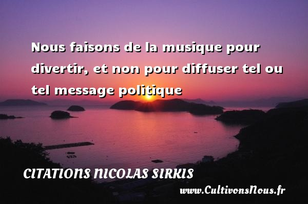 Citations - Citations Nicolas Sirkis - Nous faisons de la musique pour divertir, et non pour diffuser tel ou tel message politique   Une citation de Nicola Sirkis CITATIONS NICOLAS SIRKIS