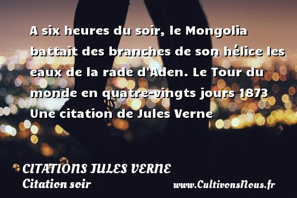 Citations - Citations Jules Verne - Citation soir - A six heures du soir, le Mongolia battait des branches de son hélice les eaux de la rade d Aden.     Le Tour du monde en quatre-vingts jours 1873  Une  citation  de Jules Verne CITATIONS JULES VERNE