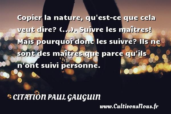 Citation Paul Gauguin - Copier la nature, qu est-ce que cela veut dire? (...). Suivre les maîtres! Mais pourquoi donc les suivre? Ils ne sont des maîtres que parce qu ils n ont suivi personne.   Une citation dePaul Gauguin CITATION PAUL GAUGUIN